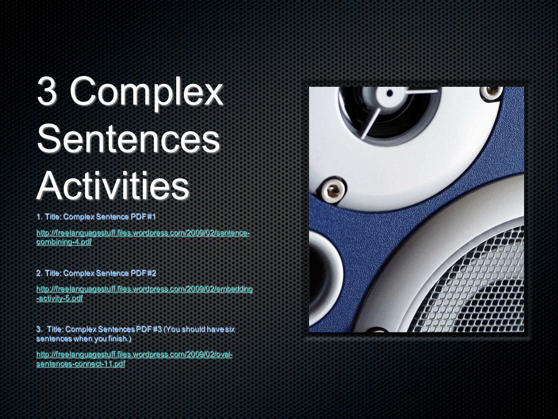 3 Complex Sentences Activities 1. Title: Complex Sentence PDF #1 http://freelanguagestuff.files.wordpress.com/2009/02/sentence- combining-4.pdf http:/