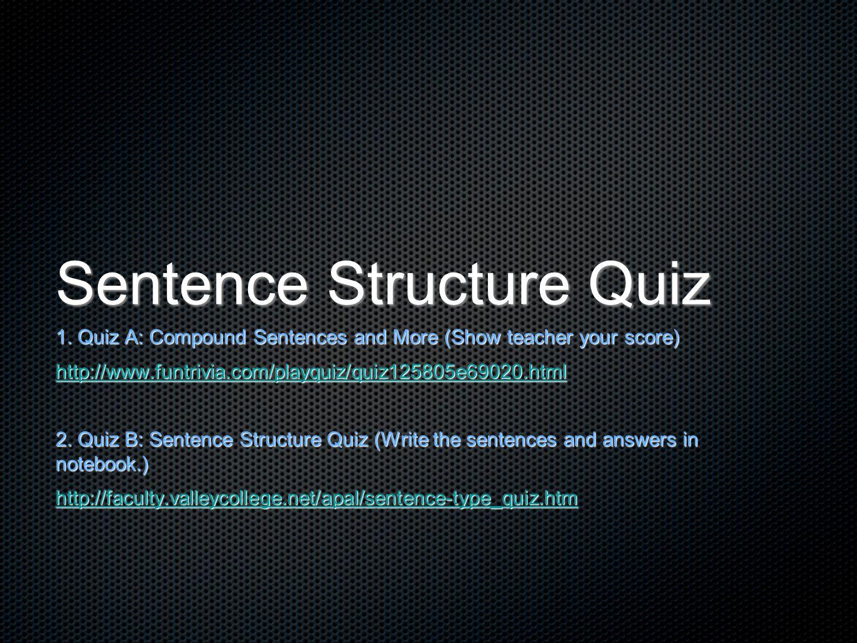 Sentence Structure Quiz 1. Quiz A: Compound Sentences and More (Show teacher your score) http://www.funtrivia.com/playquiz/quiz125805e69020.html 2. Qu