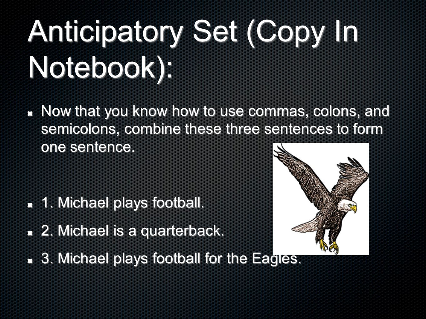 Anticipatory Set (Copy In Notebook): Now that you know how to use commas, colons, and semicolons, combine these three sentences to form one sentence.