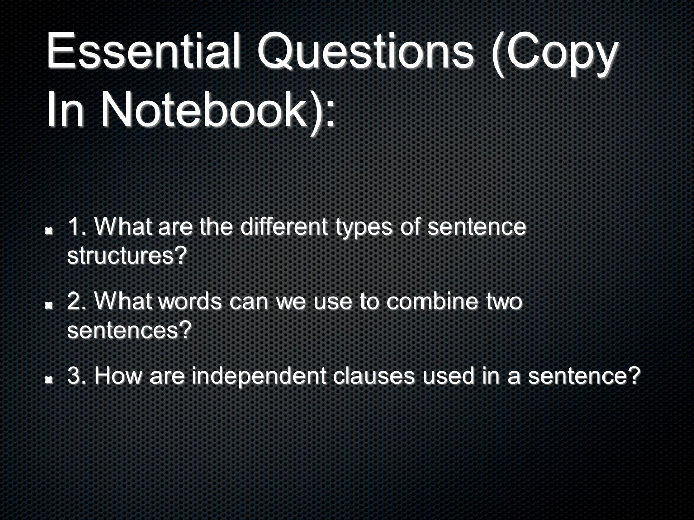 Essential Questions (Copy In Notebook): 1. What are the different types of sentence structures? 2. What words can we use to combine two sentences? 3.