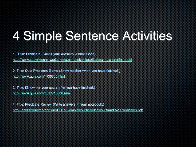 4 Simple Sentence Activities 1. Title: Predicate (Check your answers.-Honor Code) http://www.superteacherworksheets.com/subjectpredicate/simple-predic