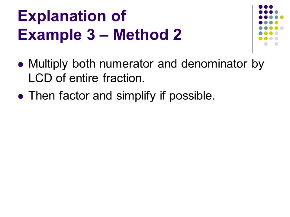 Explanation of Example 3 – Method 2 Multiply both numerator and denominator by LCD of entire fraction.