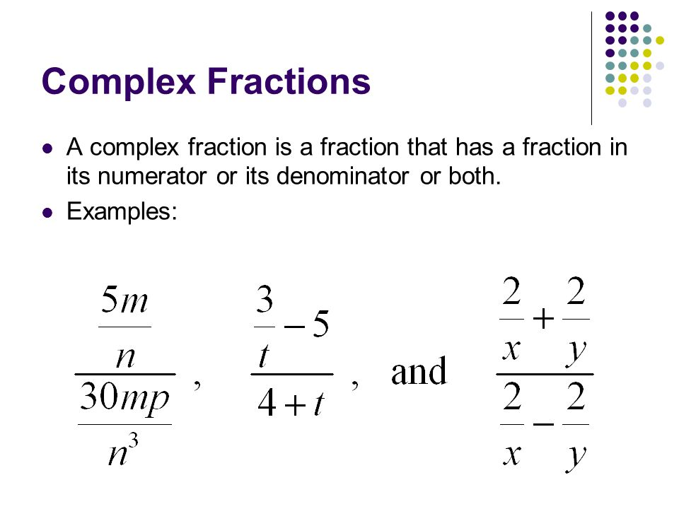 Complex Fractions A complex fraction is a fraction that has a fraction in its numerator or its denominator or both. Examples: