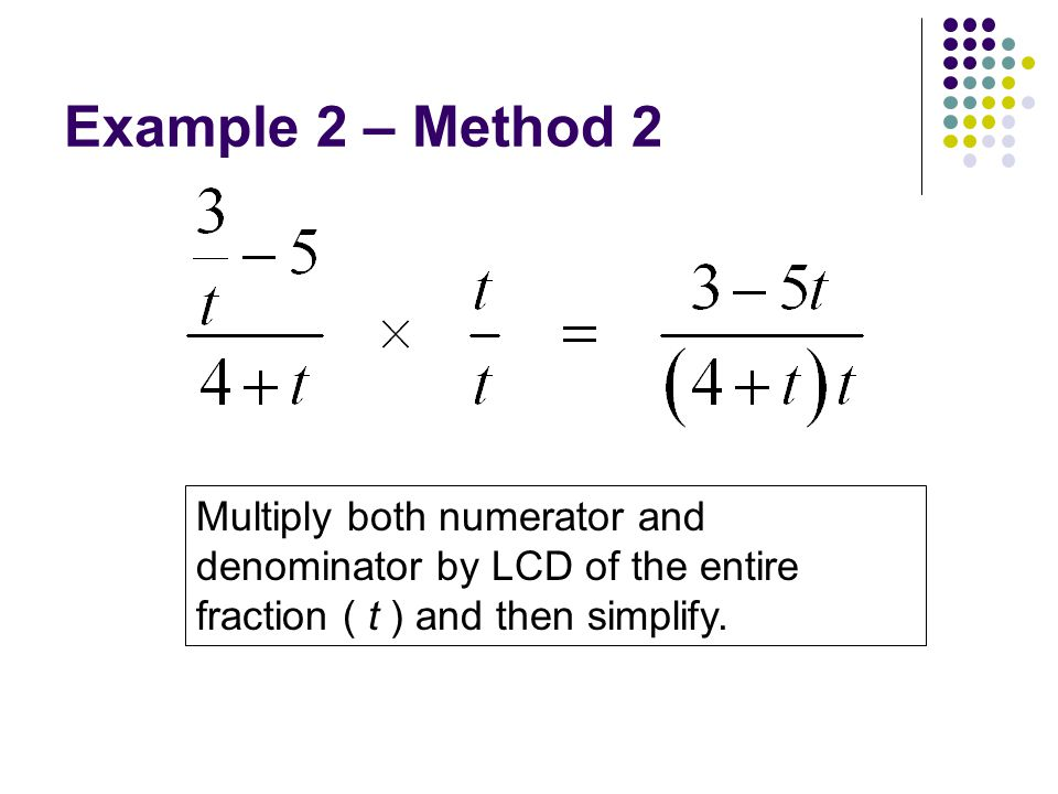 Example 2 – Method 2 Multiply both numerator and denominator by LCD of the entire fraction ( t ) and then simplify.