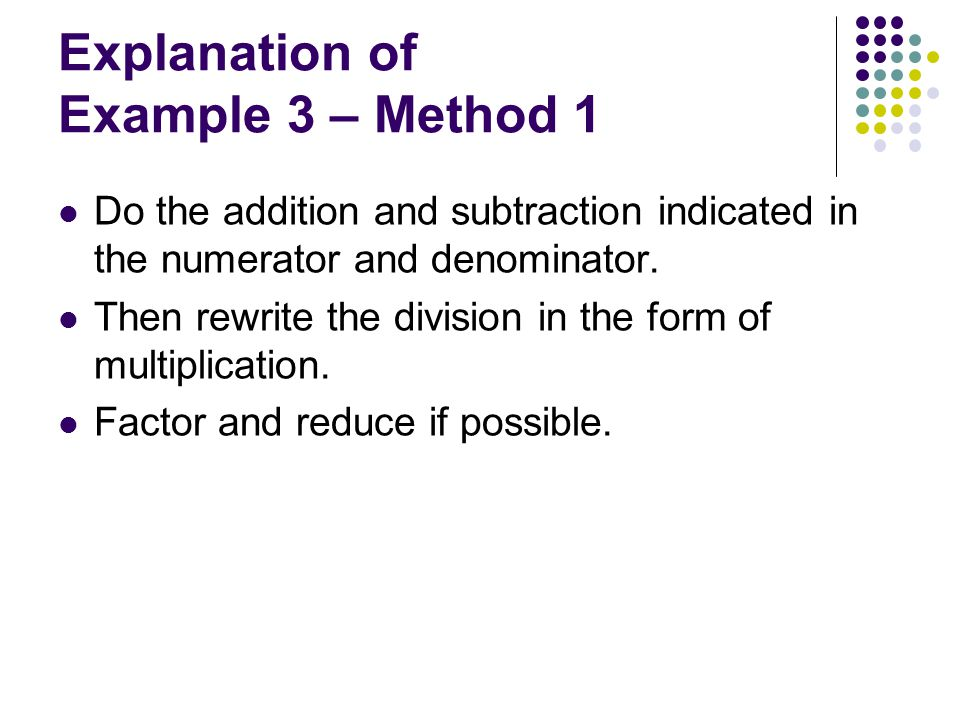 Explanation of Example 3 – Method 1 Do the addition and subtraction indicated in the numerator and denominator. Then rewrite the division in the form
