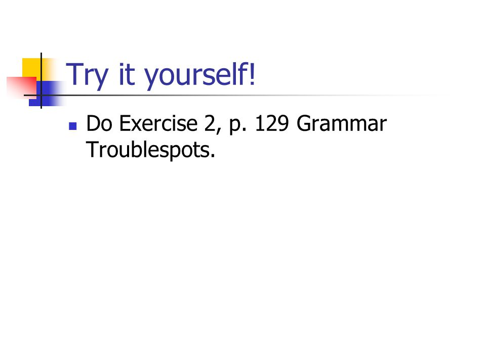Try it yourself! Do Exercise 2, p. 129 Grammar Troublespots.