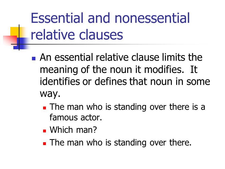Essential and nonessential relative clauses An essential relative clause limits the meaning of the noun it modifies.