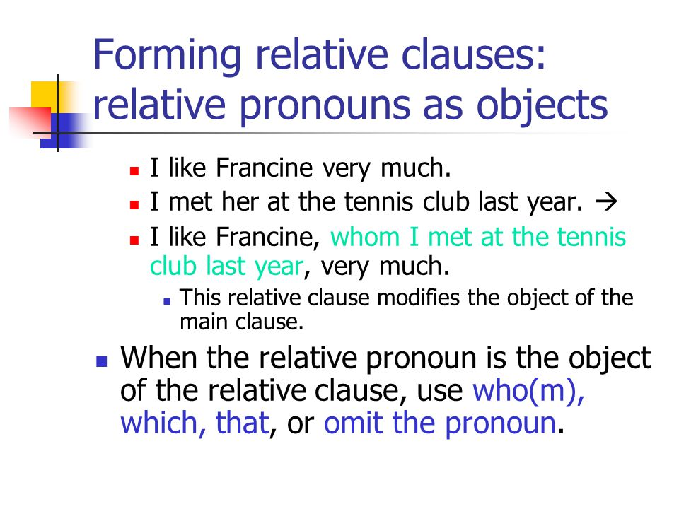 Forming relative clauses: relative pronouns as objects I like Francine very much.