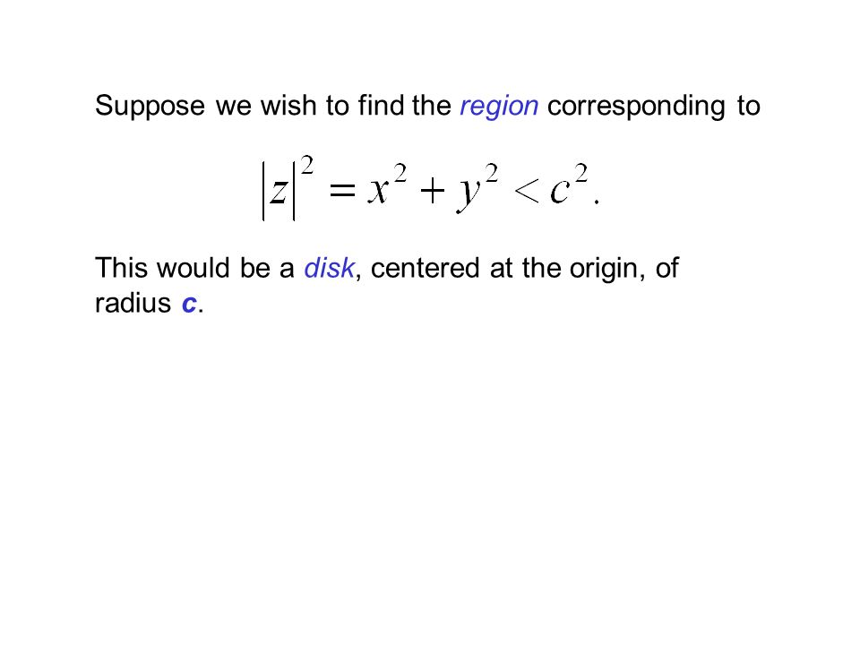 Suppose we wish to find the region corresponding to This would be a disk, centered at the origin, of radius c.