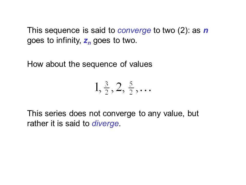 This sequence is said to converge to two (2): as n goes to infinity, z n goes to two. How about the sequence of values This series does not converge t