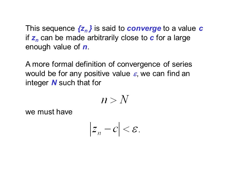 This sequence {z n } is said to converge to a value c if z n can be made arbitrarily close to c for a large enough value of n. A more formal definitio