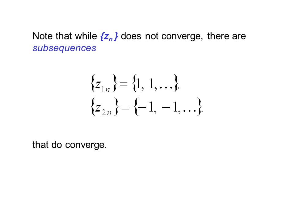 Note that while {z n } does not converge, there are subsequences that do converge.