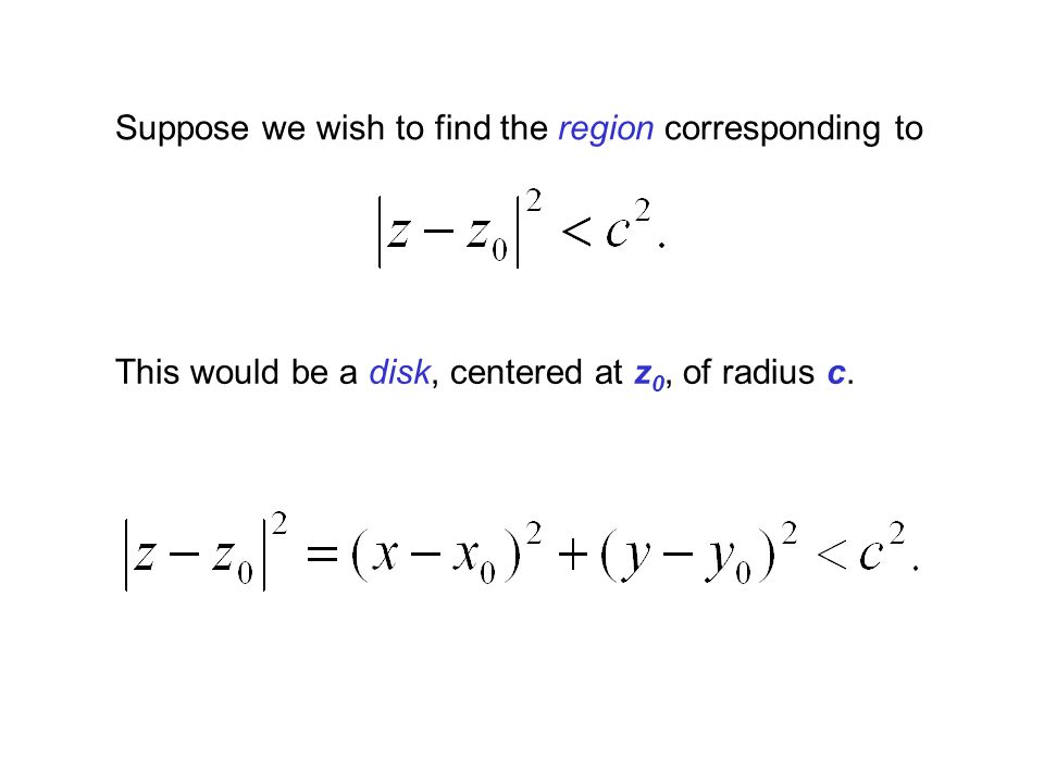 Suppose we wish to find the region corresponding to This would be a disk, centered at z 0, of radius c.