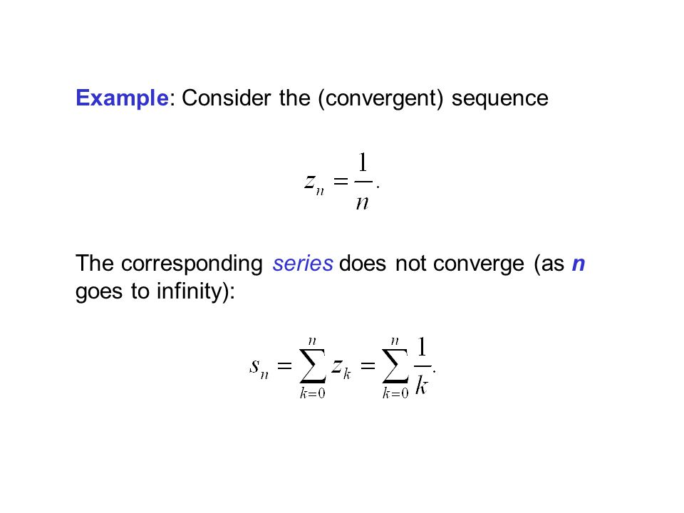 Example: Consider the (convergent) sequence The corresponding series does not converge (as n goes to infinity):