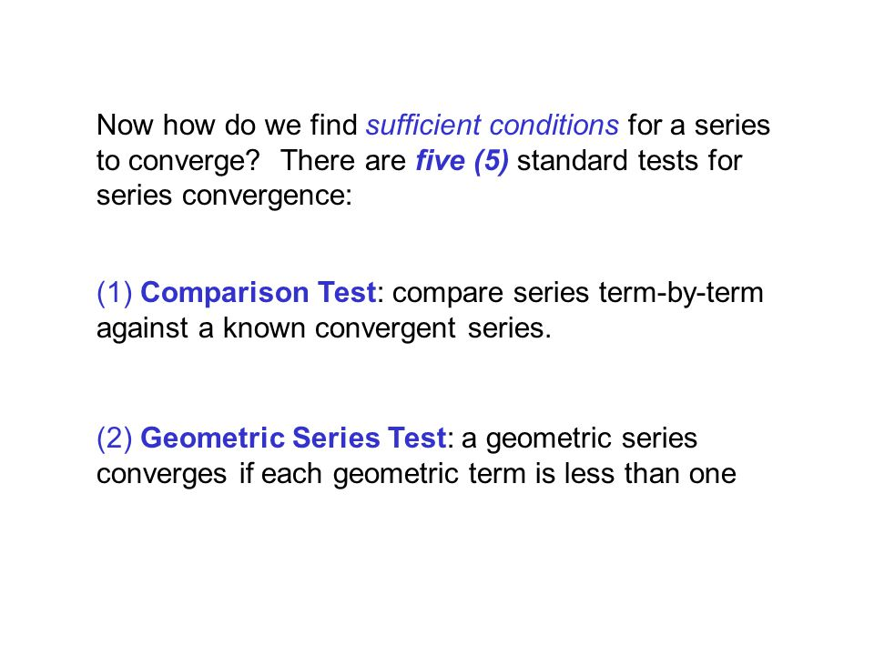 Now how do we find sufficient conditions for a series to converge? There are five (5) standard tests for series convergence: (1) Comparison Test: comp