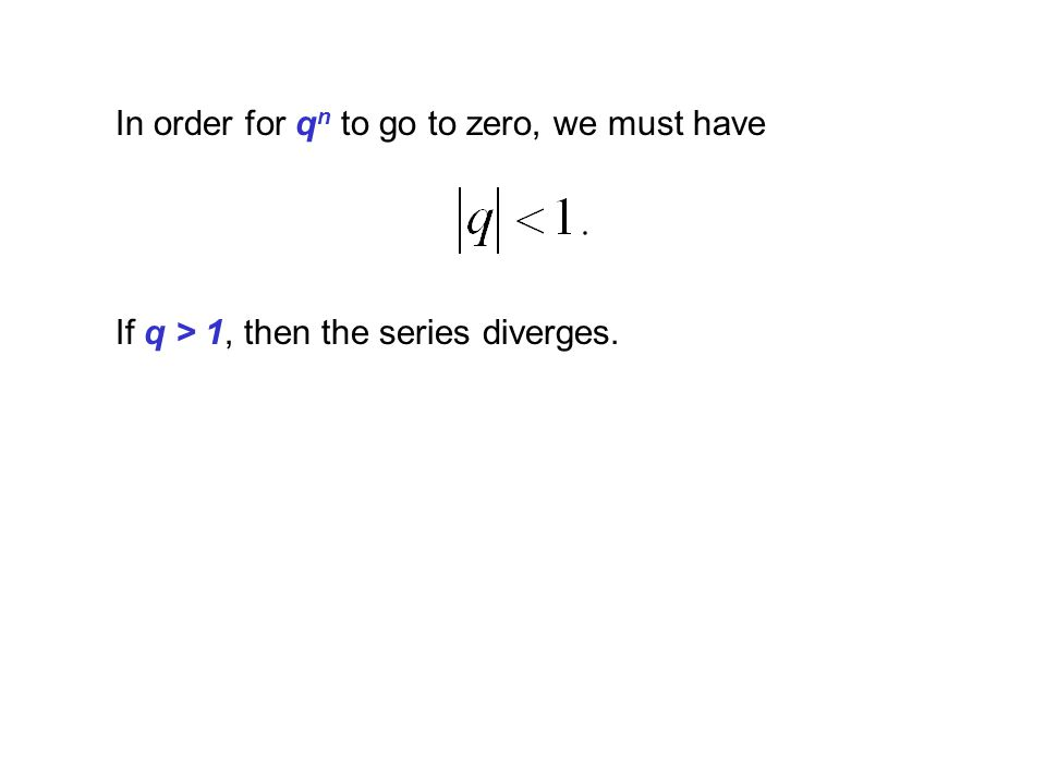 In order for q n to go to zero, we must have If q > 1, then the series diverges.