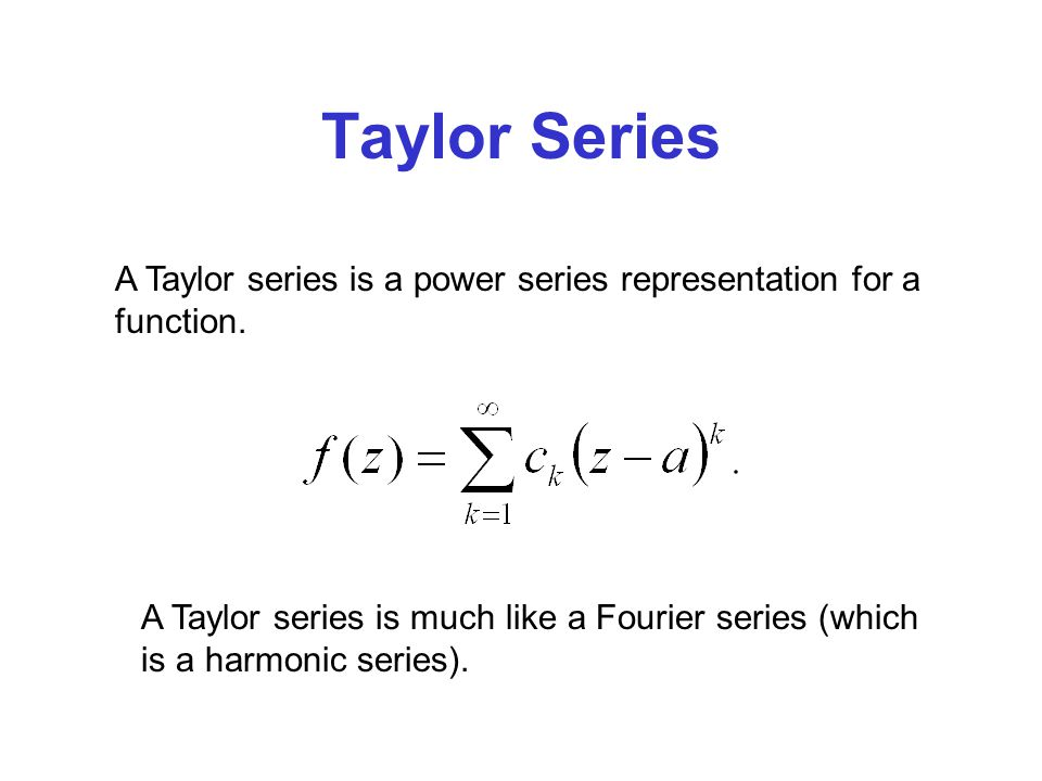 Taylor Series A Taylor series is a power series representation for a function. A Taylor series is much like a Fourier series (which is a harmonic seri