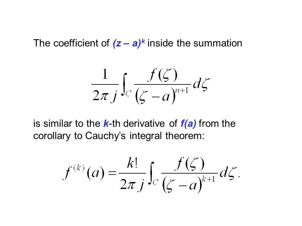 The coefficient of (z – a) k inside the summation is similar to the k-th derivative of f(a) from the corollary to Cauchys integral theorem: