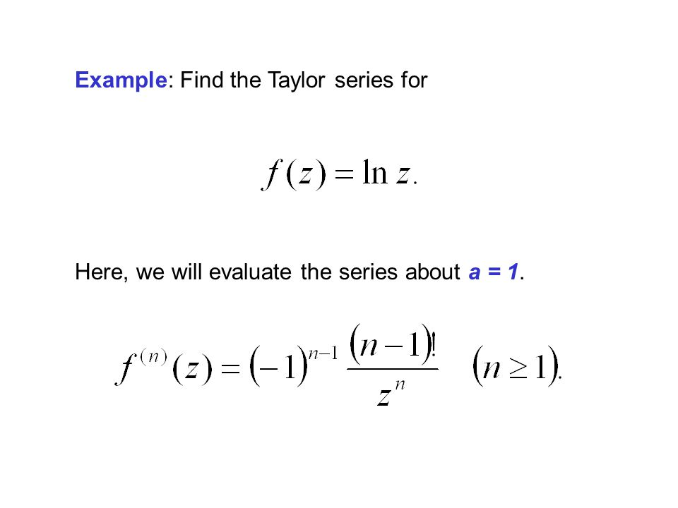 Example: Find the Taylor series for Here, we will evaluate the series about a = 1.