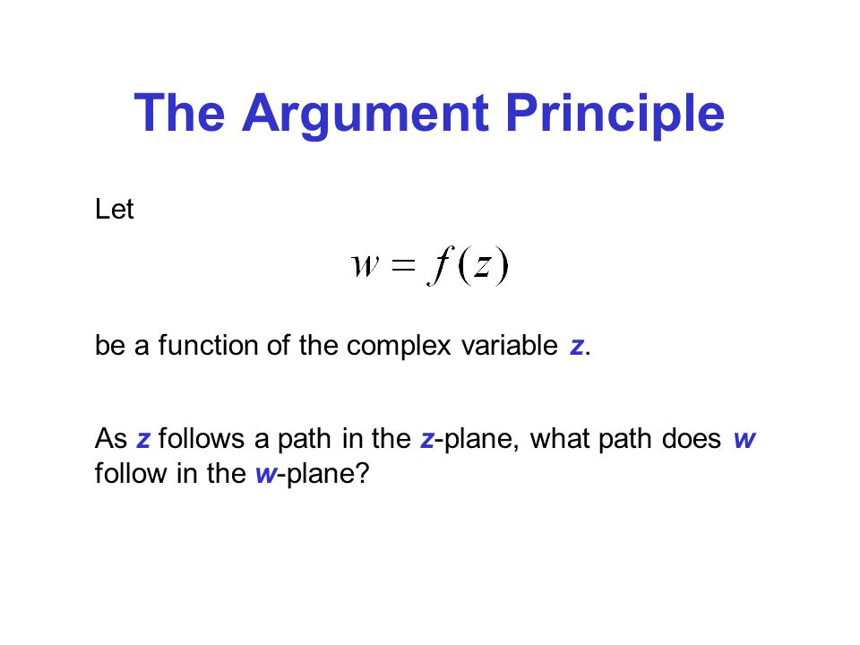 The Argument Principle Let be a function of the complex variable z. As z follows a path in the z-plane, what path does w follow in the w-plane?