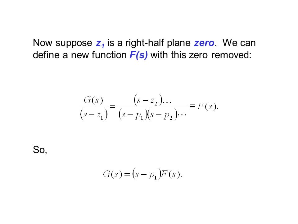 Now suppose z 1 is a right-half plane zero. We can define a new function F(s) with this zero removed: So,