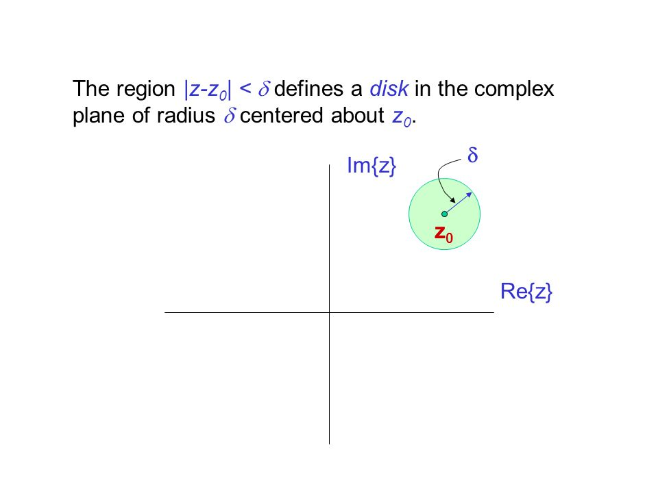 Re{z} Im{z} z0z0 The region |z-z 0 | < defines a disk in the complex plane of radius centered about z 0.