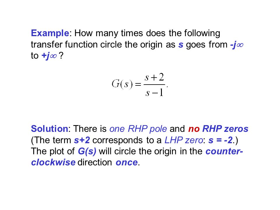 Example: How many times does the following transfer function circle the origin as s goes from -j to +j ? Solution: There is one RHP pole and no RHP ze