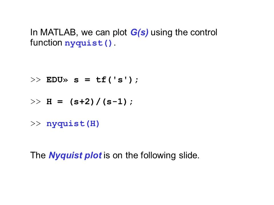 In MATLAB, we can plot G(s) using the control function nyquist(). >> EDU» s = tf('s'); >> H = (s+2)/(s-1); >> nyquist(H) The Nyquist plot is on the fo