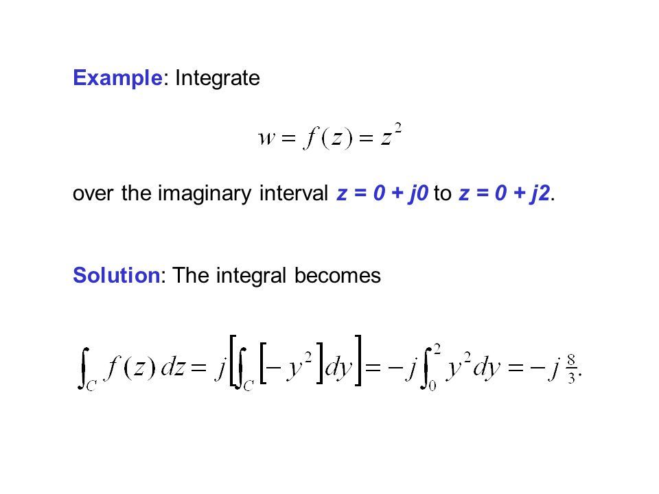 Example: Integrate over the imaginary interval z = 0 + j0 to z = 0 + j2. Solution: The integral becomes