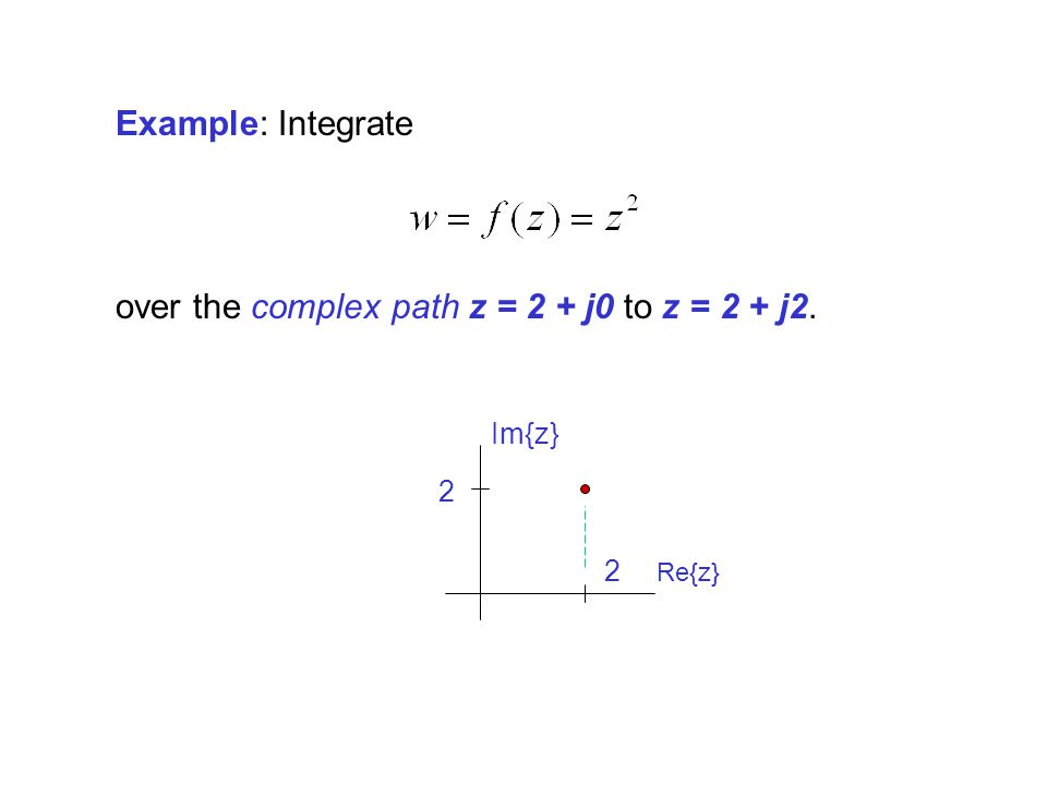 Example: Integrate over the complex path z = 2 + j0 to z = 2 + j2. Re{z} 2 2 Im{z}