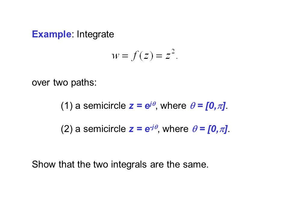 Example: Integrate over two paths: (1) a semicircle z = e j, where = [0, ]. (2) a semicircle z = e -j, where = [0, ]. Show that the two integrals are