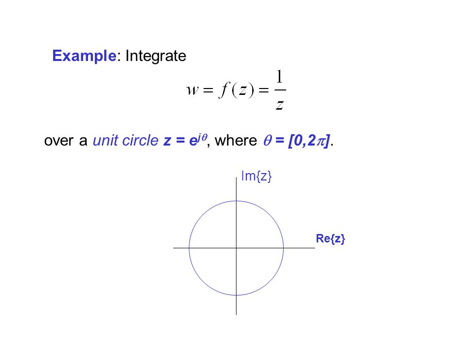 Example: Integrate over a unit circle z = e j, where = [0,2 ]. Re{z} Im{z}