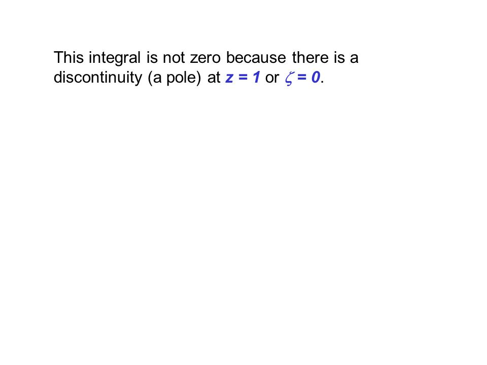 This integral is not zero because there is a discontinuity (a pole) at z = 1 or = 0.