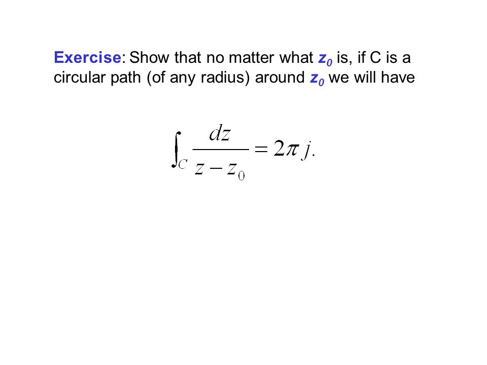Exercise: Show that no matter what z 0 is, if C is a circular path (of any radius) around z 0 we will have