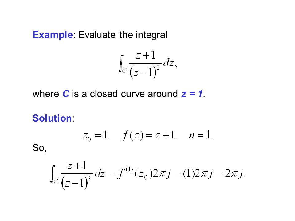Example: Evaluate the integral Solution: where C is a closed curve around z = 1. So,