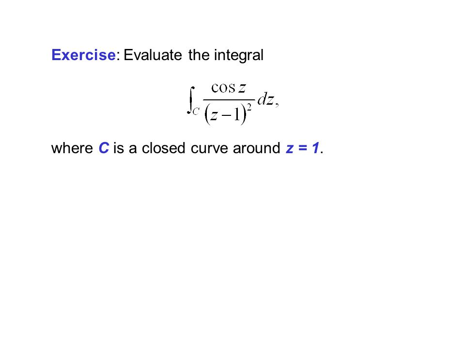 Exercise: Evaluate the integral where C is a closed curve around z = 1.