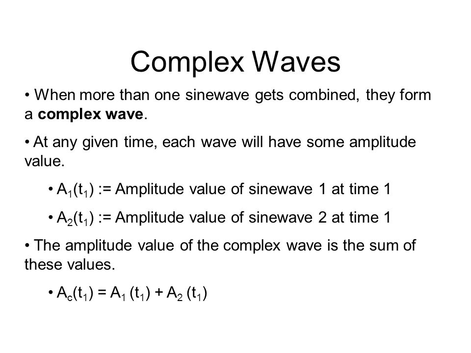 Complex Waves When more than one sinewave gets combined, they form a complex wave.