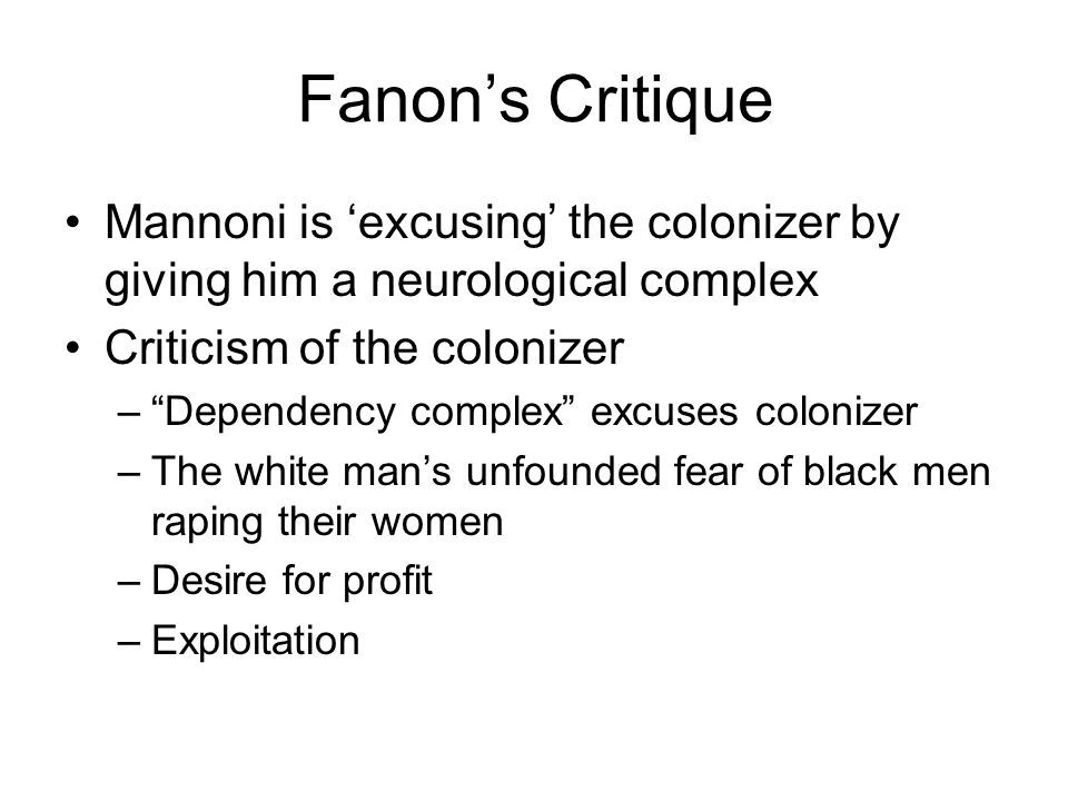 Fanons Critique Mannoni is excusing the colonizer by giving him a neurological complex Criticism of the colonizer –Dependency complex excuses colonizer –The white mans unfounded fear of black men raping their women –Desire for profit –Exploitation