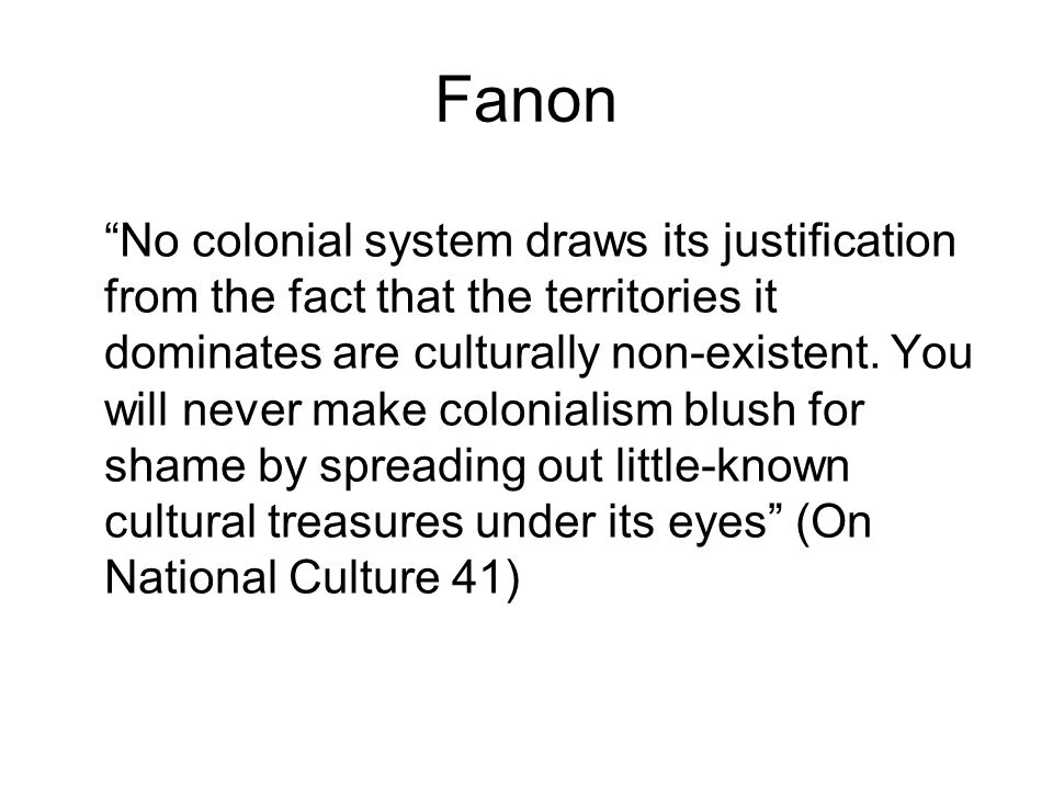 Fanon No colonial system draws its justification from the fact that the territories it dominates are culturally non-existent.