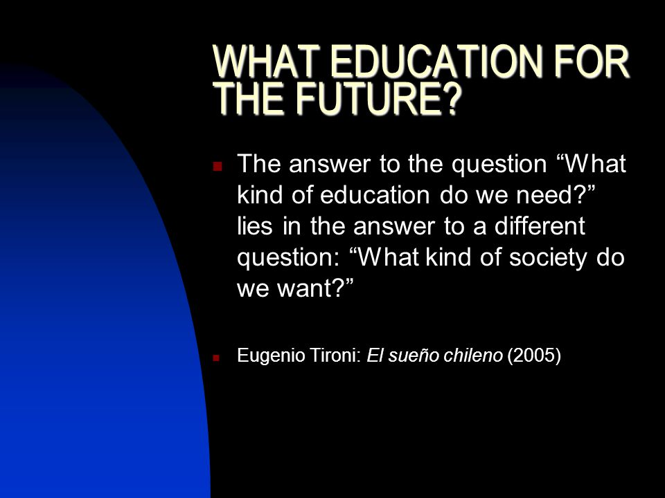 WHAT EDUCATION FOR THE FUTURE. The answer to the question What kind of education do we need.