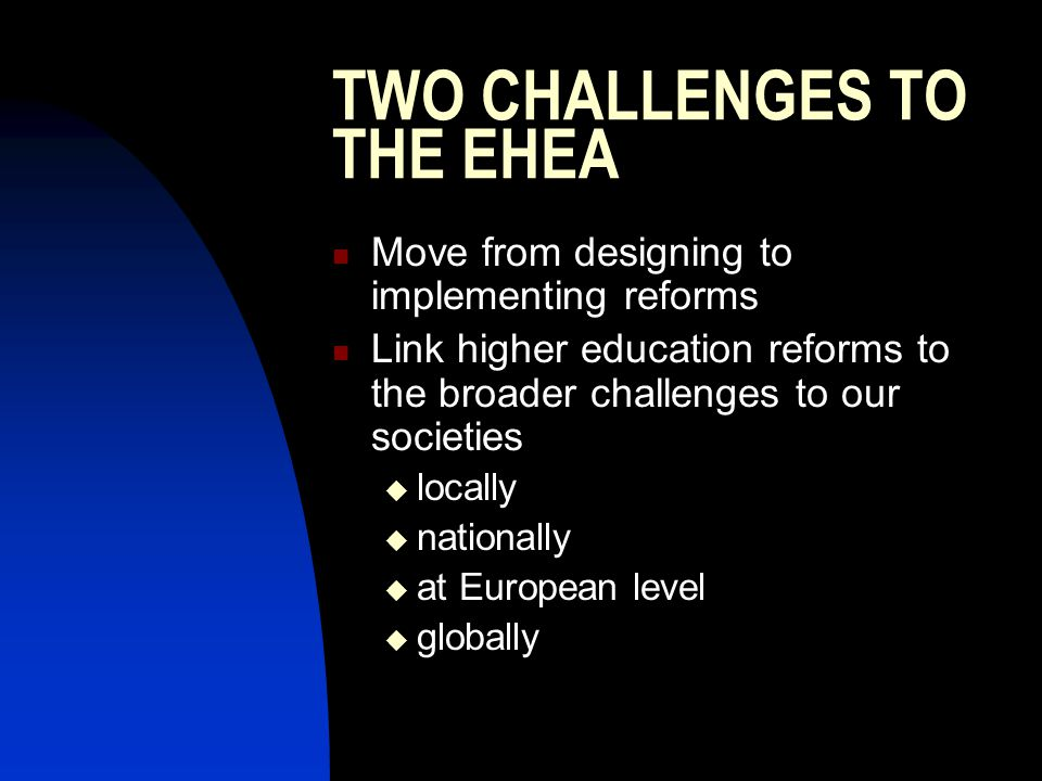 TWO CHALLENGES TO THE EHEA Move from designing to implementing reforms Link higher education reforms to the broader challenges to our societies locally nationally at European level globally