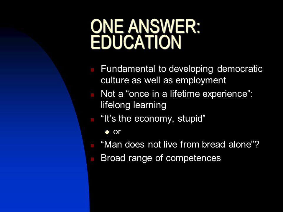 ONE ANSWER: EDUCATION Fundamental to developing democratic culture as well as employment Not a once in a lifetime experience: lifelong learning Its the economy, stupid or Man does not live from bread alone.