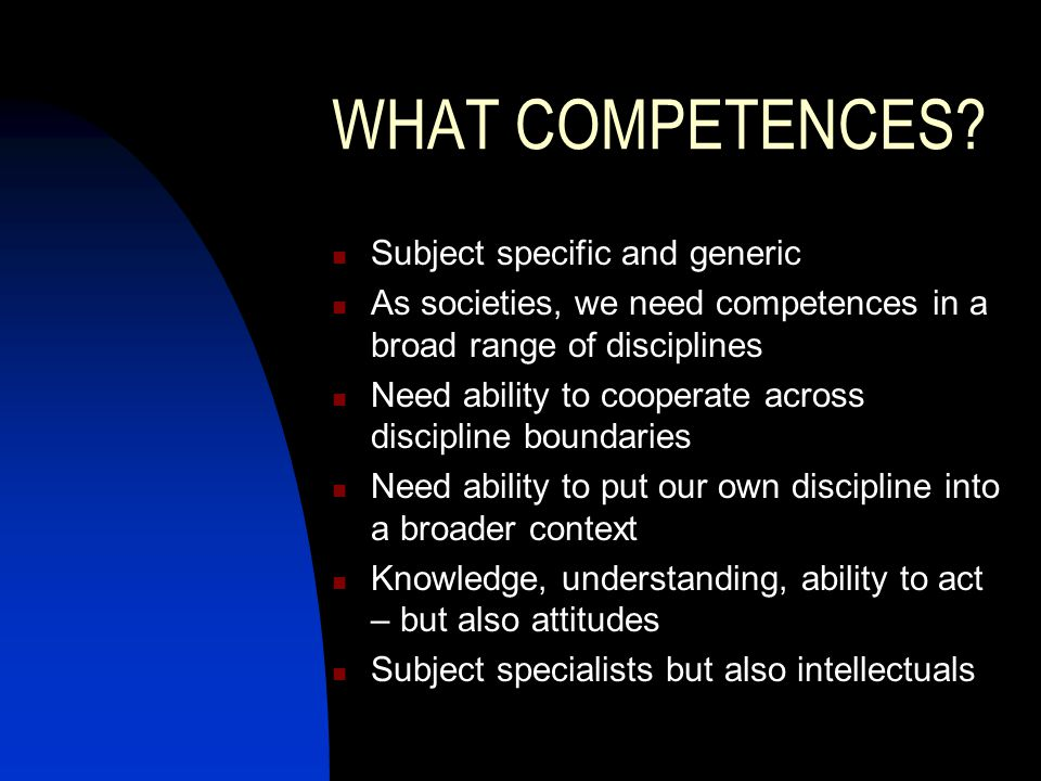 WHAT COMPETENCES? Subject specific and generic As societies, we need competences in a broad range of disciplines Need ability to cooperate across disc