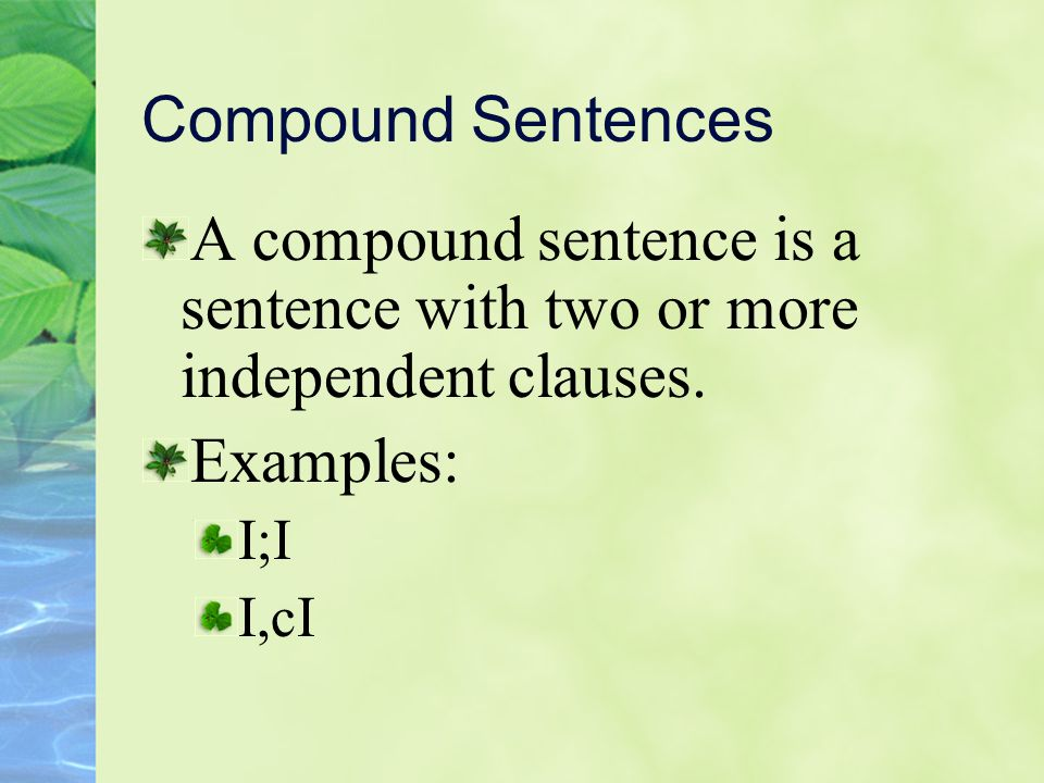 Compound Sentences A compound sentence is a sentence with two or more independent clauses. Examples: I;I I,cI