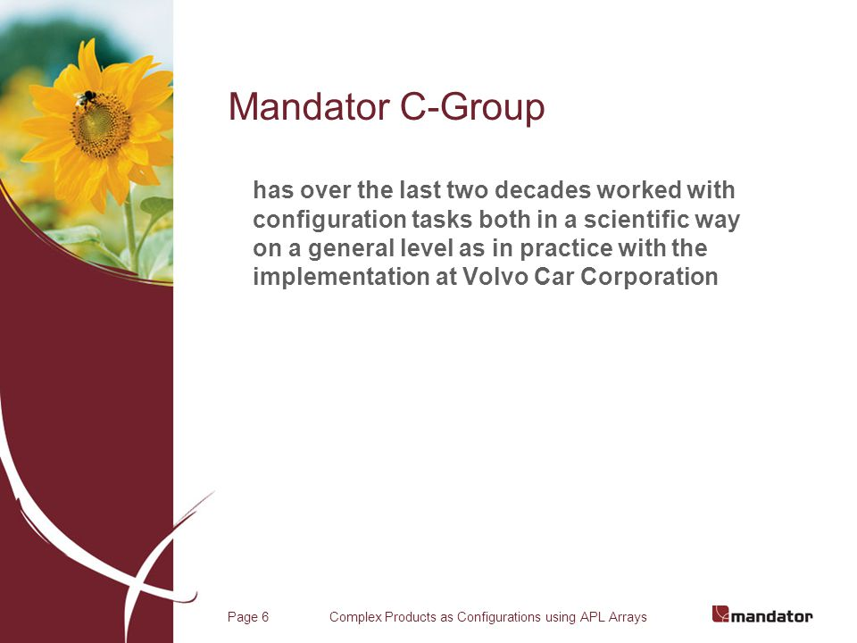 Complex Products as Configurations using APL ArraysPage 6 Mandator C-Group has over the last two decades worked with configuration tasks both in a scientific way on a general level as in practice with the implementation at Volvo Car Corporation