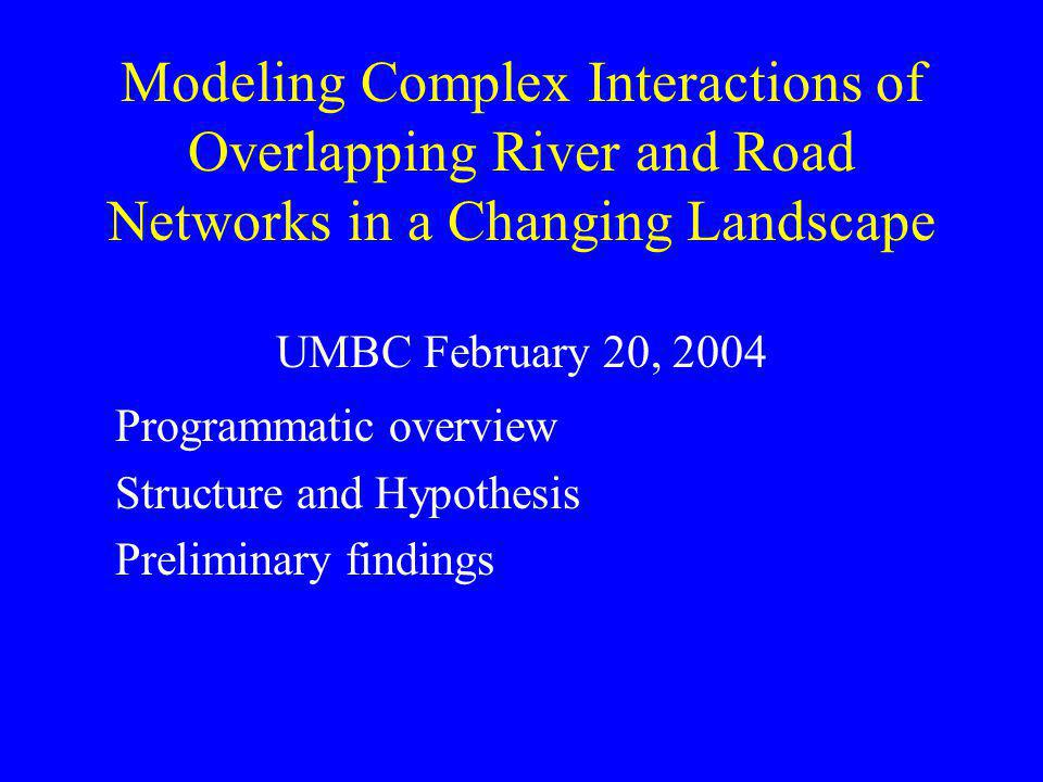 Modeling Complex Interactions of Overlapping River and Road Networks in a Changing Landscape UMBC February 20, 2004 Programmatic overview Structure an