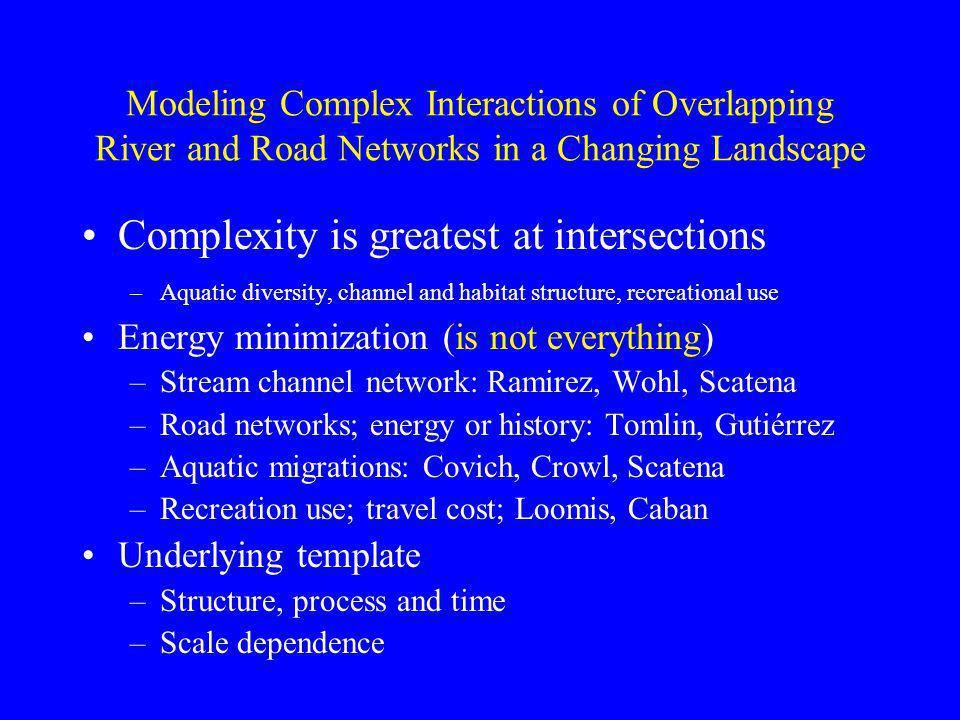 Modeling Complex Interactions of Overlapping River and Road Networks in a Changing Landscape Complexity is greatest at intersections –Aquatic diversity, channel and habitat structure, recreational use Energy minimization (is not everything) –Stream channel network: Ramirez, Wohl, Scatena –Road networks; energy or history: Tomlin, Gutiérrez –Aquatic migrations: Covich, Crowl, Scatena –Recreation use; travel cost; Loomis, Caban Underlying template –Structure, process and time –Scale dependence