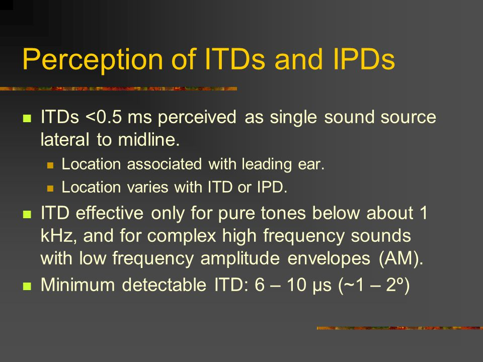 Perception of ITDs and IPDs ITDs <0.5 ms perceived as single sound source lateral to midline.