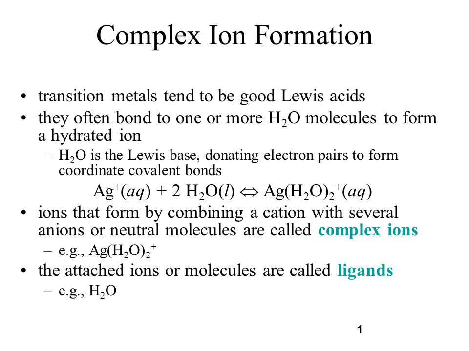 1 Complex Ion Formation transition metals tend to be good Lewis acids they often bond to one or more H 2 O molecules to form a hydrated ion –H 2 O is