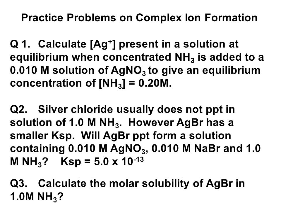 Practice Problems on Complex Ion Formation Q 1. Calculate [Ag + ] present in a solution at equilibrium when concentrated NH 3 is added to a 0.010 M so